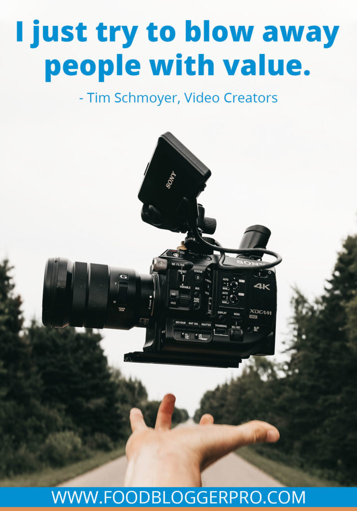 A quote from Tim Schmoyer's appearance on the Food Blogger Pro podcast that says, 'I just try to blow away people with value.'
