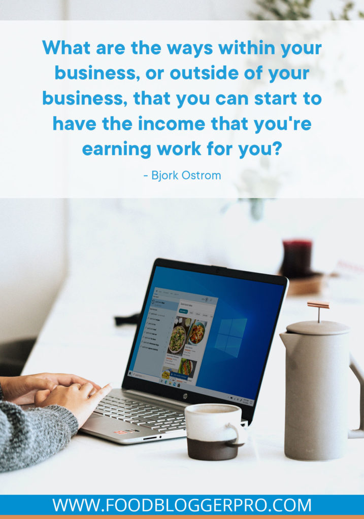 A quote from the Book Nook episode of the Food Blogger Pro podcast that says, 'What are the ways within your business, or outside of your business, that you can start to have the income that you're earning work for you?'